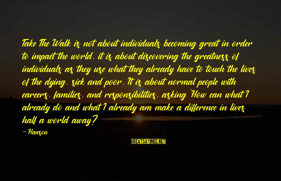Half A World Away Sayings By Hanson: Take The Walk is not about individuals becoming great in order to impact the world,