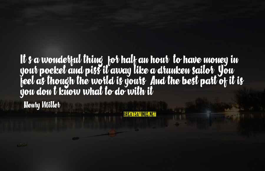 Half A World Away Sayings By Henry Miller: It's a wonderful thing, for half an hour, to have money in your pocket and