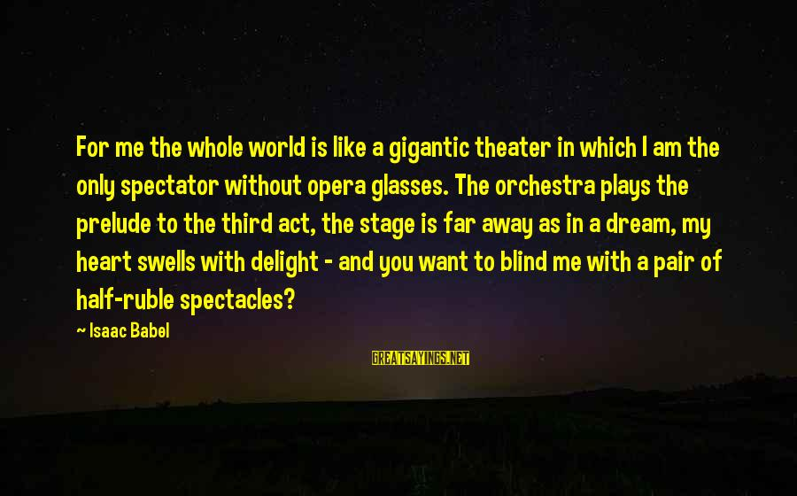 Half A World Away Sayings By Isaac Babel: For me the whole world is like a gigantic theater in which I am the