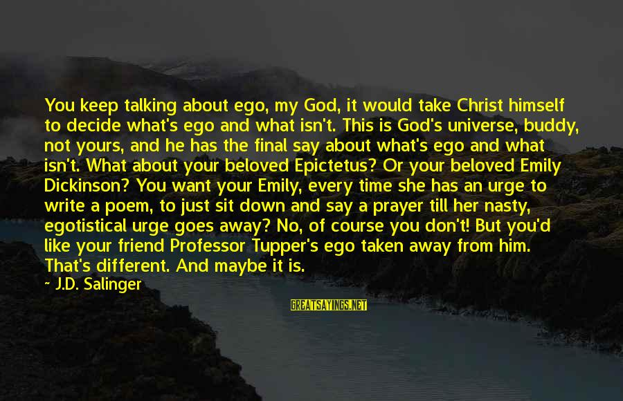 Half A World Away Sayings By J.D. Salinger: You keep talking about ego, my God, it would take Christ himself to decide what's