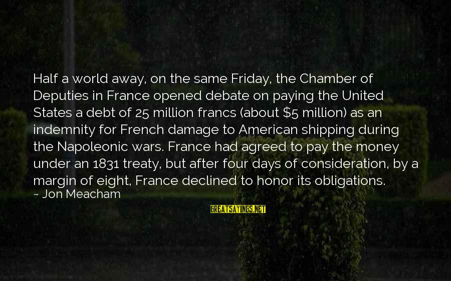 Half A World Away Sayings By Jon Meacham: Half a world away, on the same Friday, the Chamber of Deputies in France opened