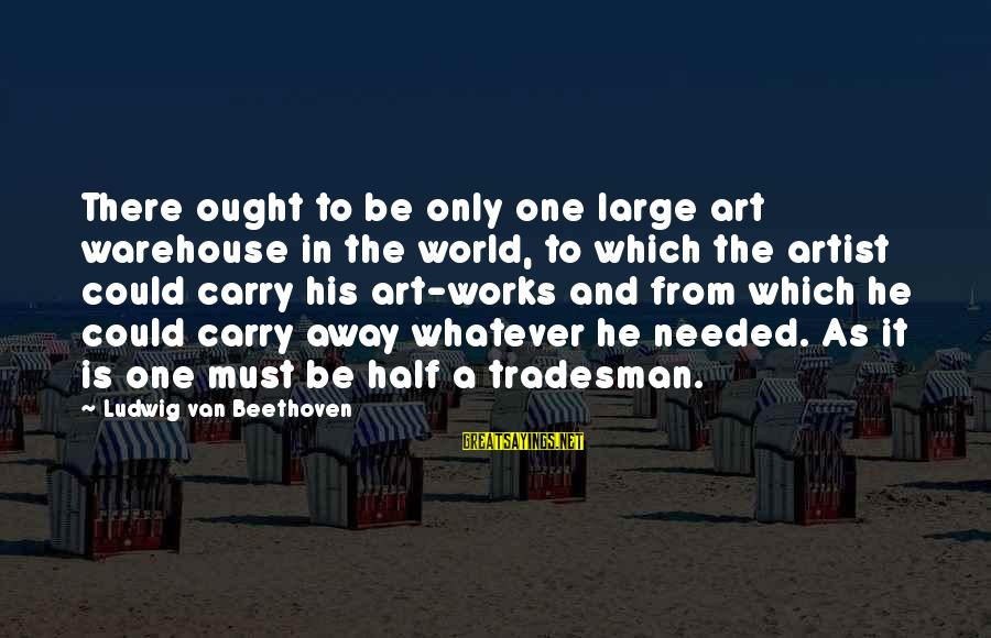 Half A World Away Sayings By Ludwig Van Beethoven: There ought to be only one large art warehouse in the world, to which the