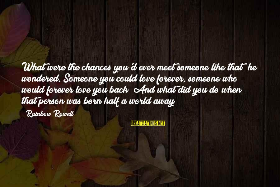 Half A World Away Sayings By Rainbow Rowell: What were the chances you'd ever meet someone like that? he wondered. Someone you could
