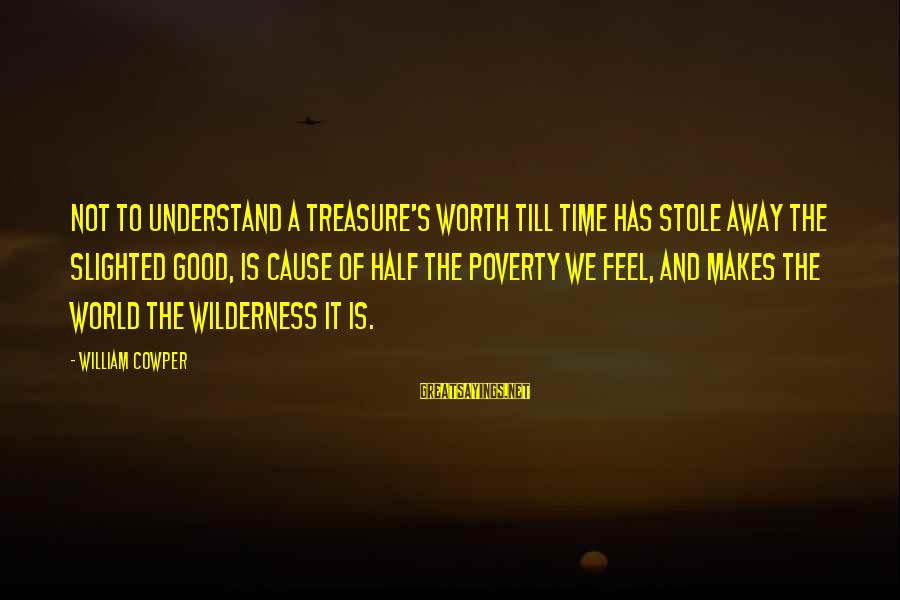 Half A World Away Sayings By William Cowper: Not to understand a treasure's worth till time has stole away the slighted good, is
