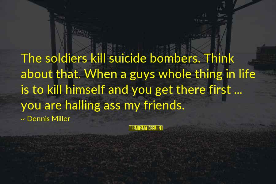 Halling Sayings By Dennis Miller: The soldiers kill suicide bombers. Think about that. When a guys whole thing in life
