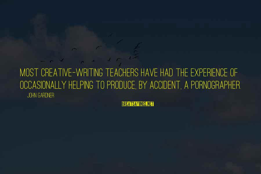 Halling Sayings By John Gardner: Most creative-writing teachers have had the experience of occasionally helping to produce, by accident, a