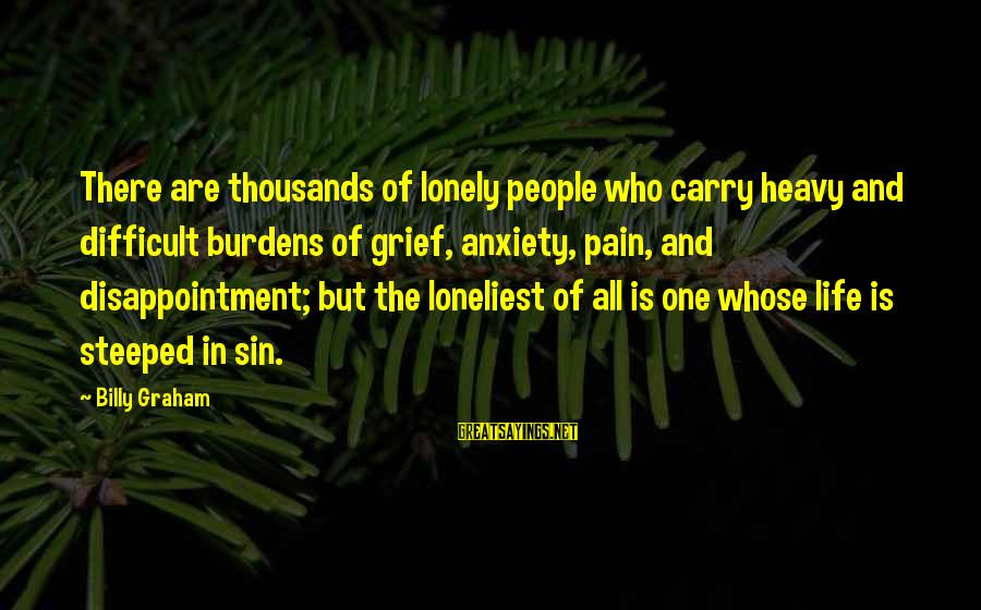 Halloween Birthday Sayings By Billy Graham: There are thousands of lonely people who carry heavy and difficult burdens of grief, anxiety,