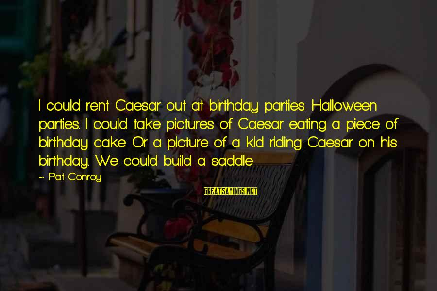Halloween Parties Sayings By Pat Conroy: I could rent Caesar out at birthday parties. Halloween parties. I could take pictures of