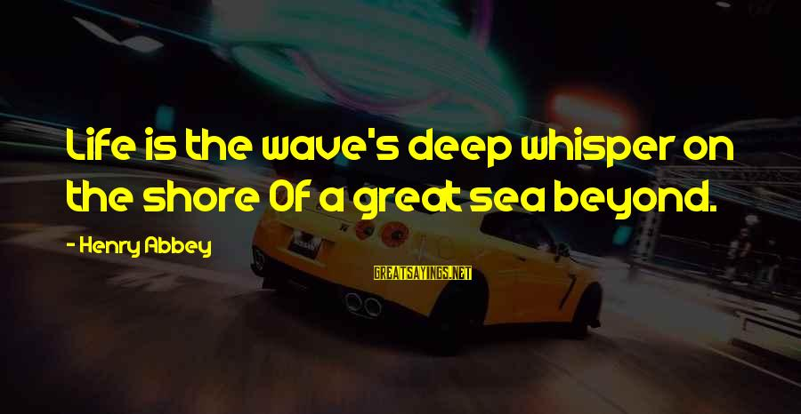 Halo 4 Sarah Palmer Sayings By Henry Abbey: Life is the wave's deep whisper on the shore Of a great sea beyond.