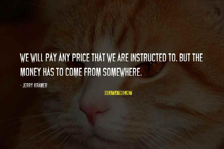 Halt Thinkexist Sayings By Jerry Kramer: We will pay any price that we are instructed to. But the money has to