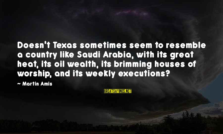 Halt Thinkexist Sayings By Martin Amis: Doesn't Texas sometimes seem to resemble a country like Saudi Arabia, with its great heat,