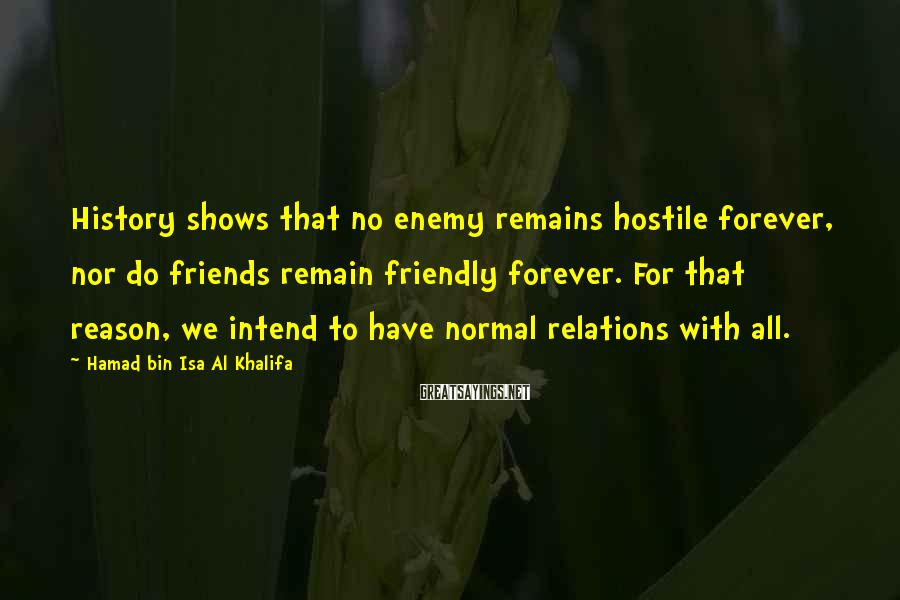 Hamad Bin Isa Al Khalifa Sayings: History shows that no enemy remains hostile forever, nor do friends remain friendly forever. For