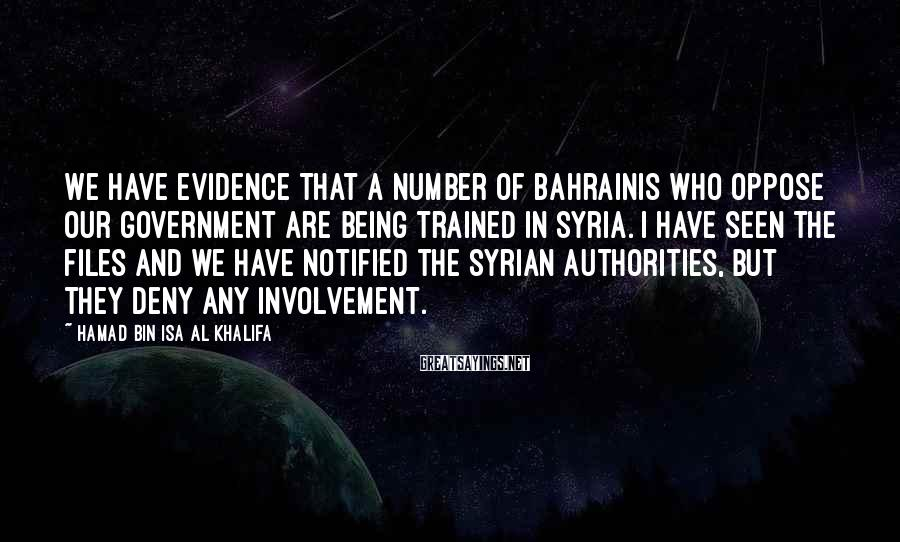 Hamad Bin Isa Al Khalifa Sayings: We have evidence that a number of Bahrainis who oppose our government are being trained