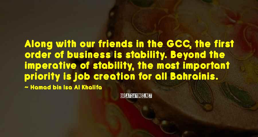 Hamad Bin Isa Al Khalifa Sayings: Along with our friends in the GCC, the first order of business is stability. Beyond