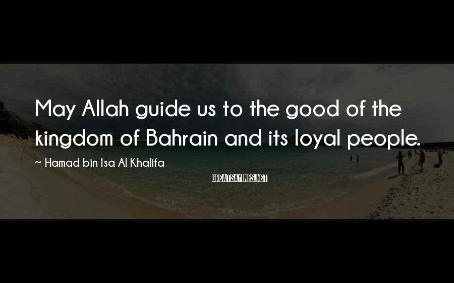 Hamad Bin Isa Al Khalifa Sayings: May Allah guide us to the good of the kingdom of Bahrain and its loyal