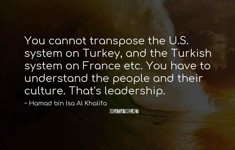 Hamad Bin Isa Al Khalifa Sayings: You cannot transpose the U.S. system on Turkey, and the Turkish system on France etc.