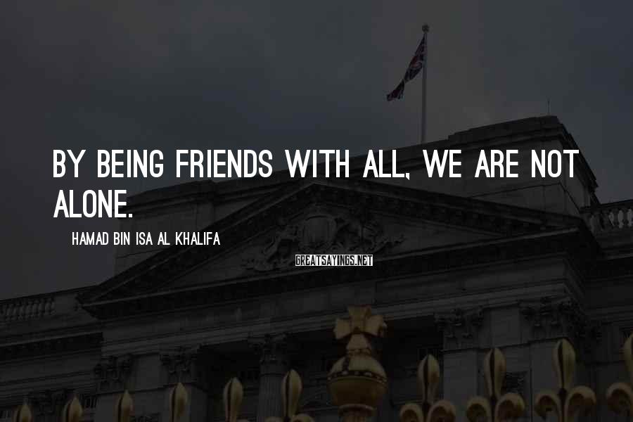 Hamad Bin Isa Al Khalifa Sayings: By being friends with all, we are not alone.