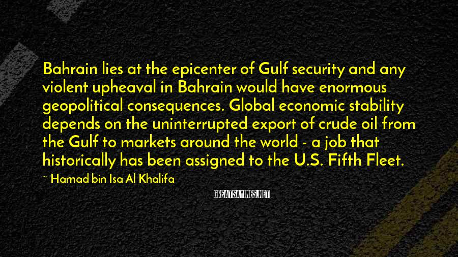 Hamad Bin Isa Al Khalifa Sayings: Bahrain lies at the epicenter of Gulf security and any violent upheaval in Bahrain would