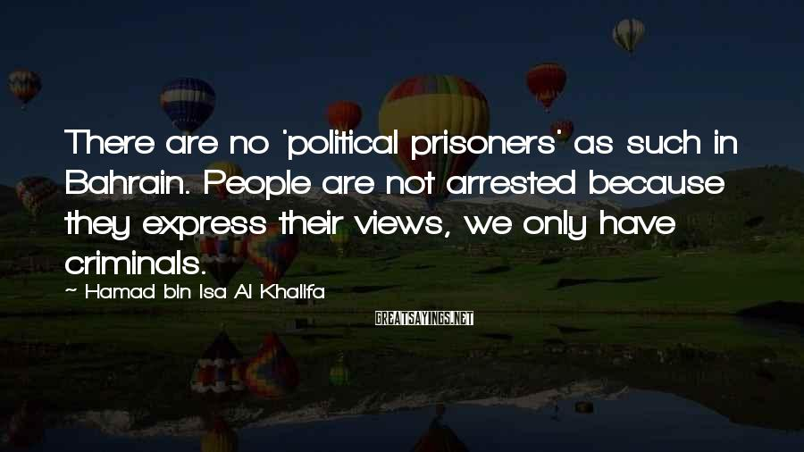 Hamad Bin Isa Al Khalifa Sayings: There are no 'political prisoners' as such in Bahrain. People are not arrested because they