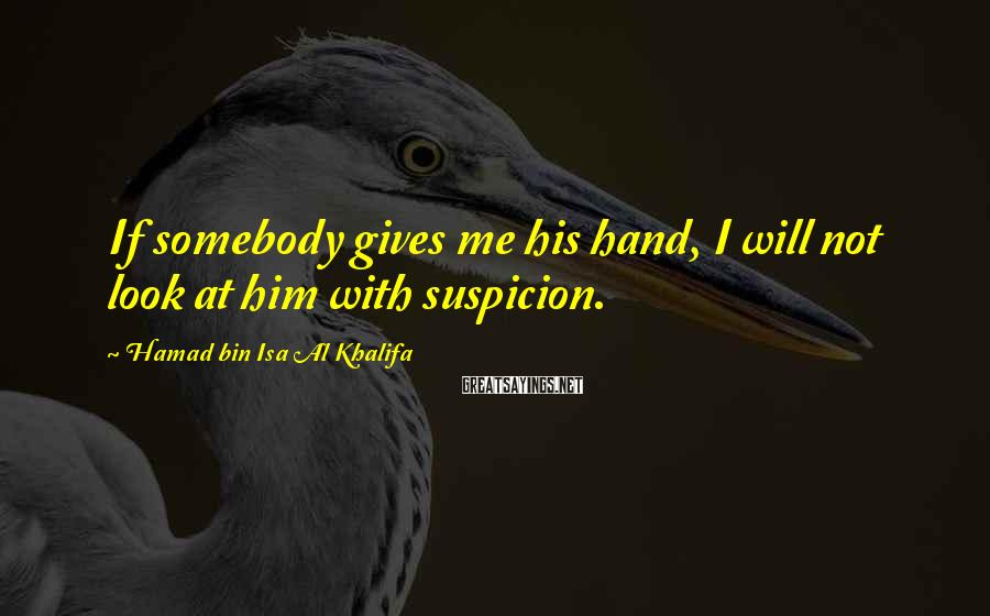 Hamad Bin Isa Al Khalifa Sayings: If somebody gives me his hand, I will not look at him with suspicion.