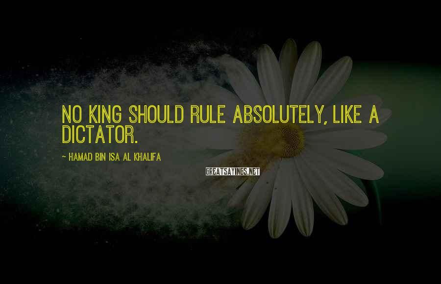 Hamad Bin Isa Al Khalifa Sayings: No king should rule absolutely, like a dictator.