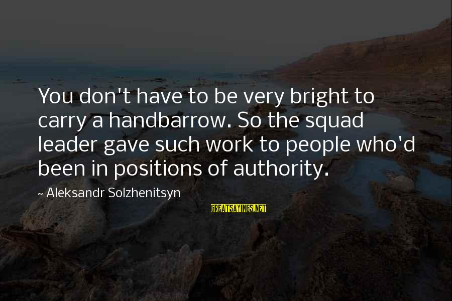 Handbarrow Sayings By Aleksandr Solzhenitsyn: You don't have to be very bright to carry a handbarrow. So the squad leader