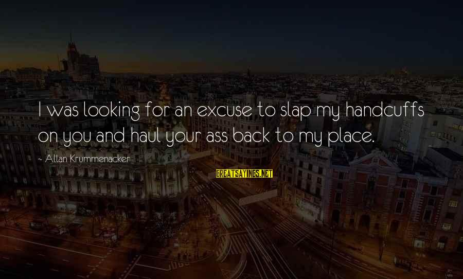 Handcuffs Sayings By Allan Krummenacker: I was looking for an excuse to slap my handcuffs on you and haul your