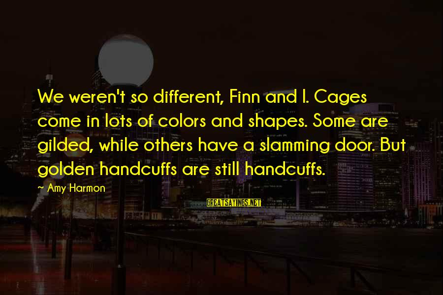Handcuffs Sayings By Amy Harmon: We weren't so different, Finn and I. Cages come in lots of colors and shapes.