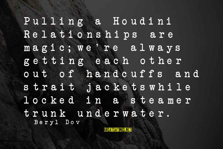 Handcuffs Sayings By Beryl Dov: Pulling a Houdini Relationships are magic;we're always getting each other out of handcuffs and strait-jacketswhile