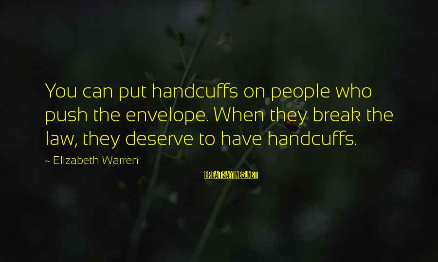 Handcuffs Sayings By Elizabeth Warren: You can put handcuffs on people who push the envelope. When they break the law,