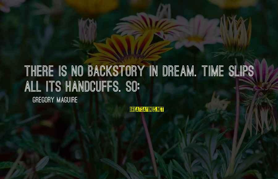 Handcuffs Sayings By Gregory Maguire: There is no backstory in dream. Time slips all its handcuffs. So: