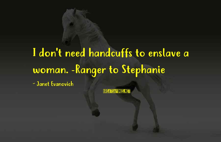 Handcuffs Sayings By Janet Evanovich: I don't need handcuffs to enslave a woman. -Ranger to Stephanie