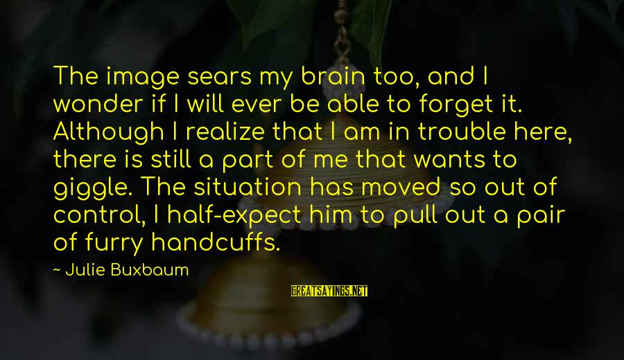 Handcuffs Sayings By Julie Buxbaum: The image sears my brain too, and I wonder if I will ever be able