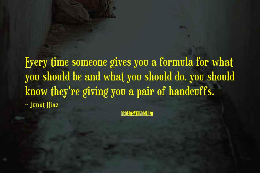 Handcuffs Sayings By Junot Diaz: Every time someone gives you a formula for what you should be and what you