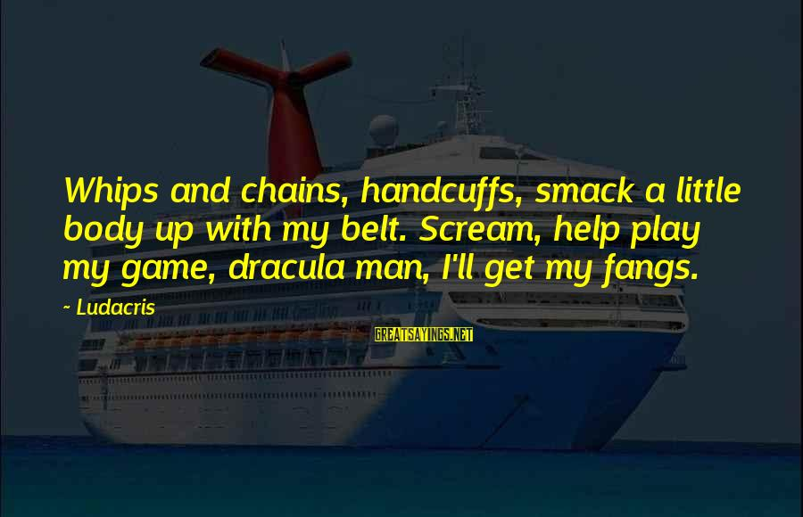 Handcuffs Sayings By Ludacris: Whips and chains, handcuffs, smack a little body up with my belt. Scream, help play