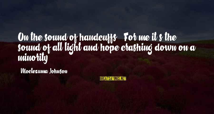 "Handcuffs Sayings By Moctezuma Johnson: On the sound of handcuffs--""For me it's the sound of all light and hope crashing"
