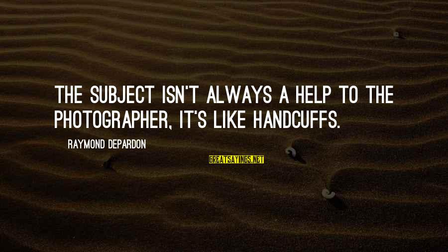 Handcuffs Sayings By Raymond Depardon: The subject isn't always a help to the photographer, it's like handcuffs.
