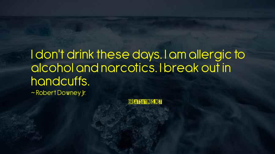Handcuffs Sayings By Robert Downey Jr.: I don't drink these days. I am allergic to alcohol and narcotics. I break out
