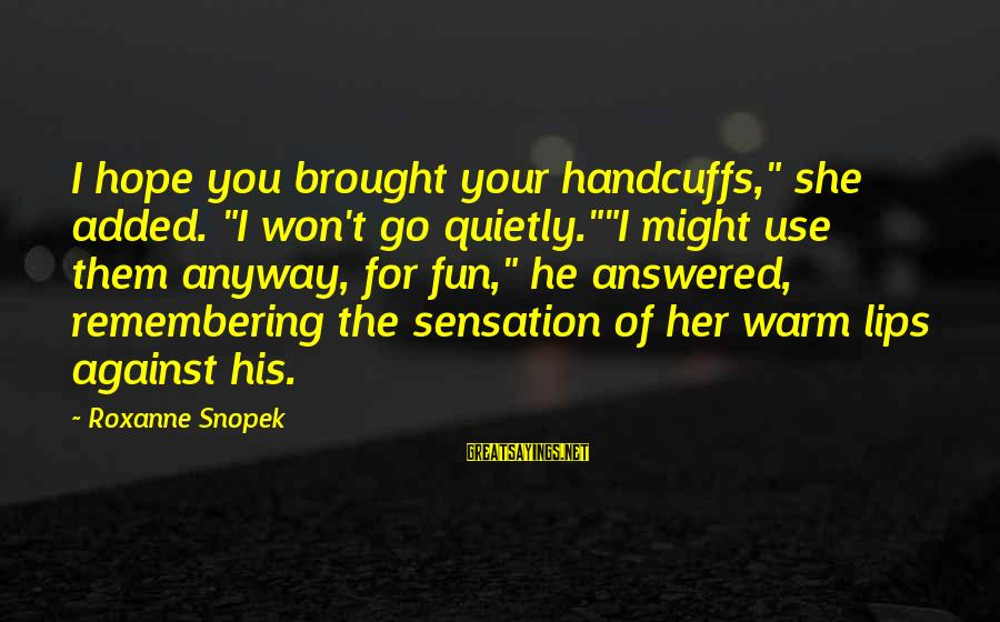 """Handcuffs Sayings By Roxanne Snopek: I hope you brought your handcuffs,"""" she added. """"I won't go quietly.""""""""I might use them"""