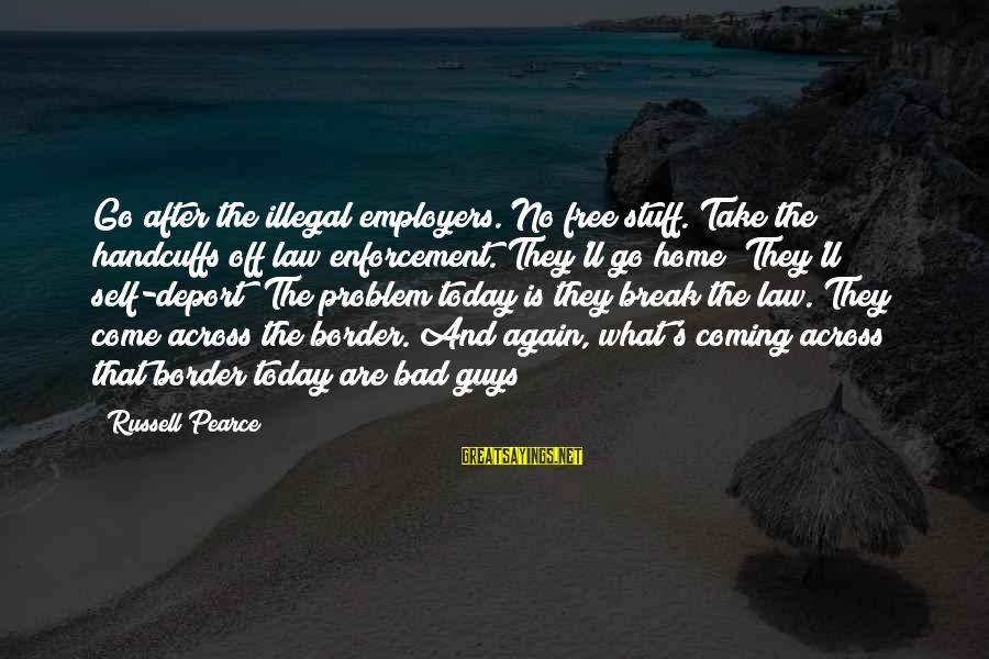 Handcuffs Sayings By Russell Pearce: Go after the illegal employers. No free stuff. Take the handcuffs off law enforcement. They'll