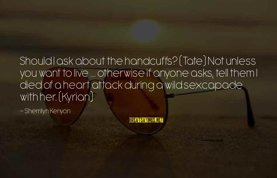 Handcuffs Sayings By Sherrilyn Kenyon: Should I ask about the handcuffs? (Tate) Not unless you want to live ... otherwise