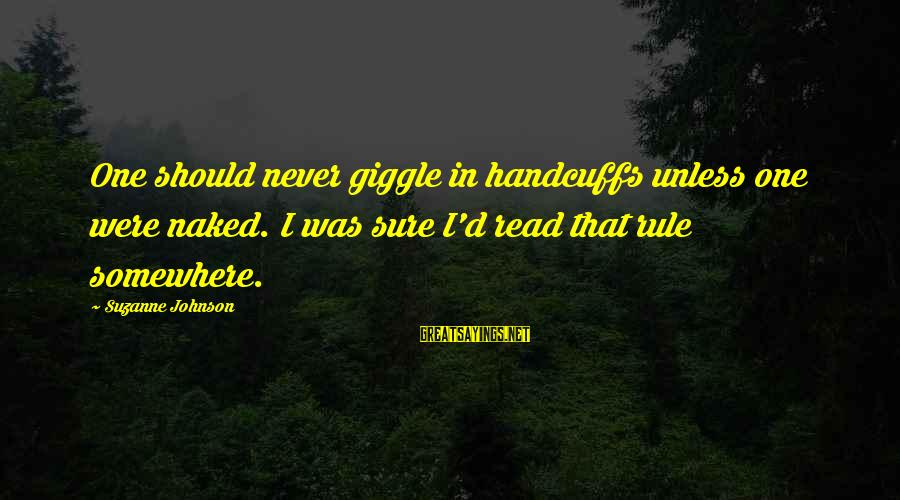 Handcuffs Sayings By Suzanne Johnson: One should never giggle in handcuffs unless one were naked. I was sure I'd read
