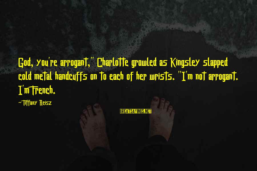 """Handcuffs Sayings By Tiffany Reisz: God, you're arrogant,"""" Charlotte growled as Kingsley slapped cold metal handcuffs on to each of"""