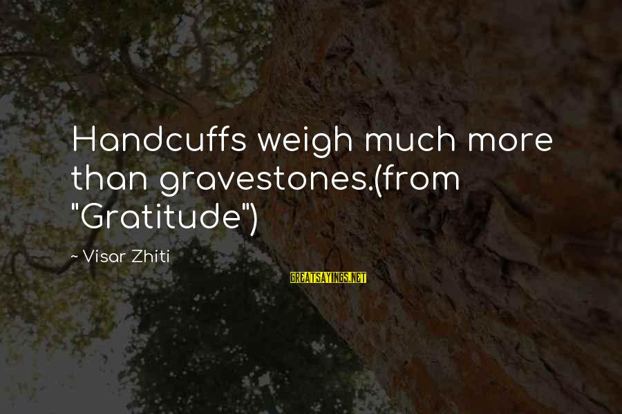 """Handcuffs Sayings By Visar Zhiti: Handcuffs weigh much more than gravestones.(from """"Gratitude"""")"""