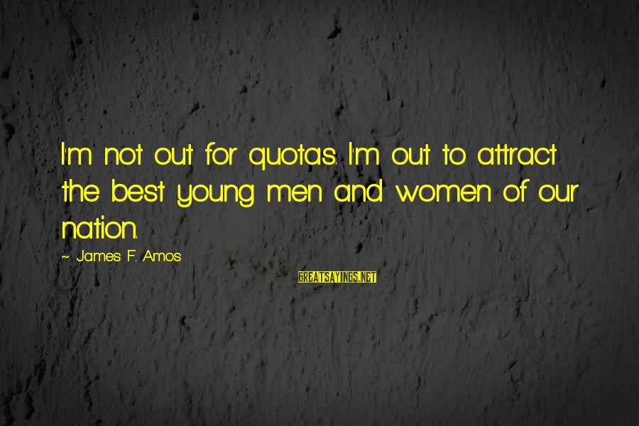Handing In Notice Sayings By James F. Amos: I'm not out for quotas. I'm out to attract the best young men and women
