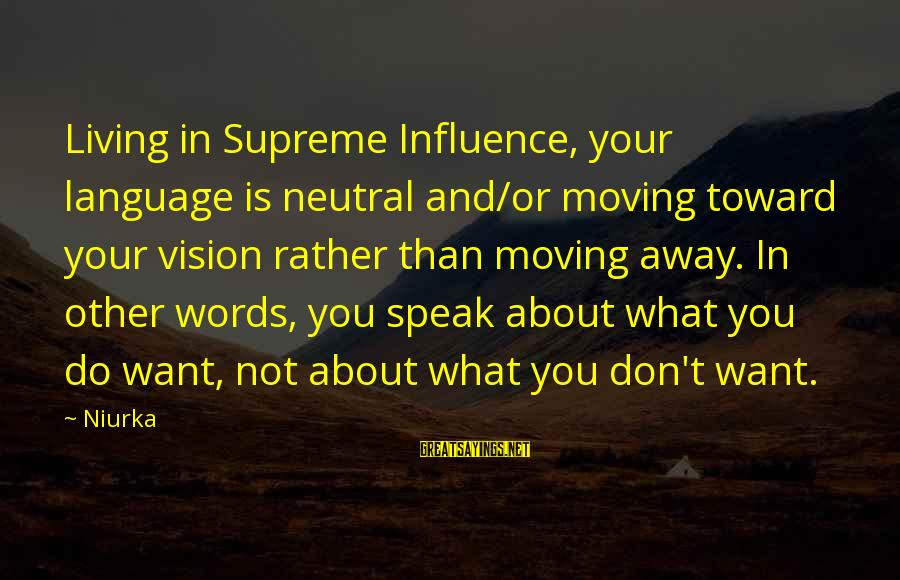 Handing In Notice Sayings By Niurka: Living in Supreme Influence, your language is neutral and/or moving toward your vision rather than