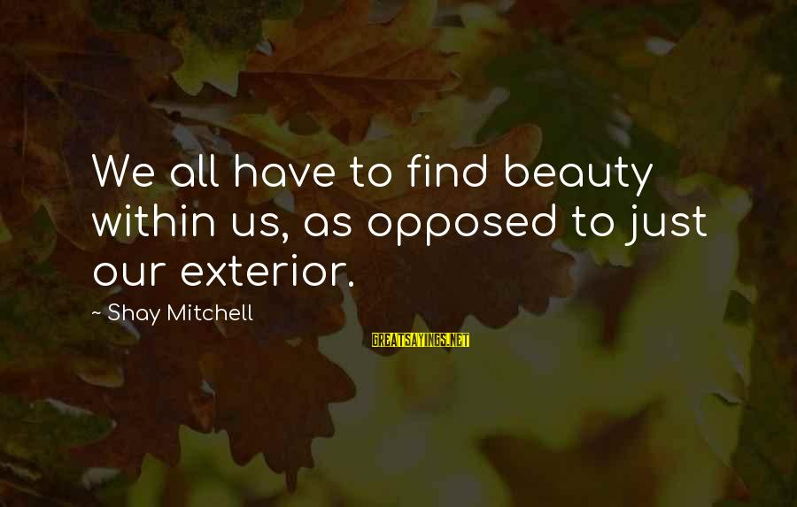 Handing In Notice Sayings By Shay Mitchell: We all have to find beauty within us, as opposed to just our exterior.