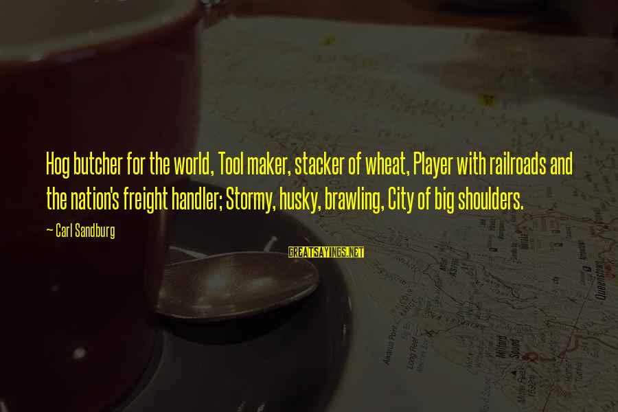 Handler's Sayings By Carl Sandburg: Hog butcher for the world, Tool maker, stacker of wheat, Player with railroads and the