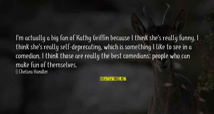 Handler's Sayings By Chelsea Handler: I'm actually a big fan of Kathy Griffin because I think she's really funny. I