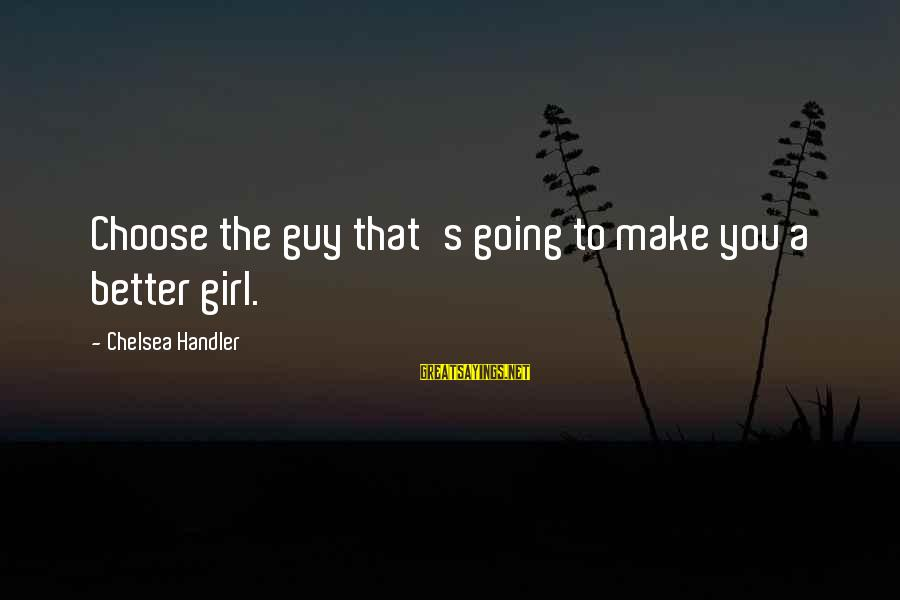 Handler's Sayings By Chelsea Handler: Choose the guy that's going to make you a better girl.